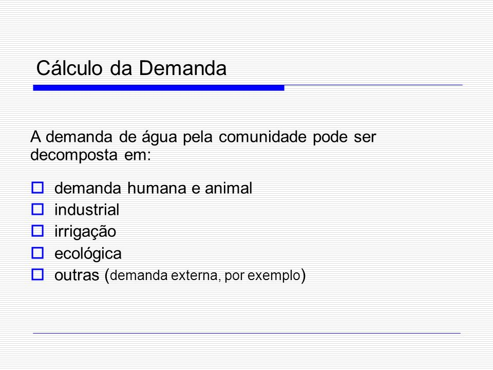 Cálculo da Demanda A demanda de água pela comunidade pode ser decomposta em: demanda humana e animal.