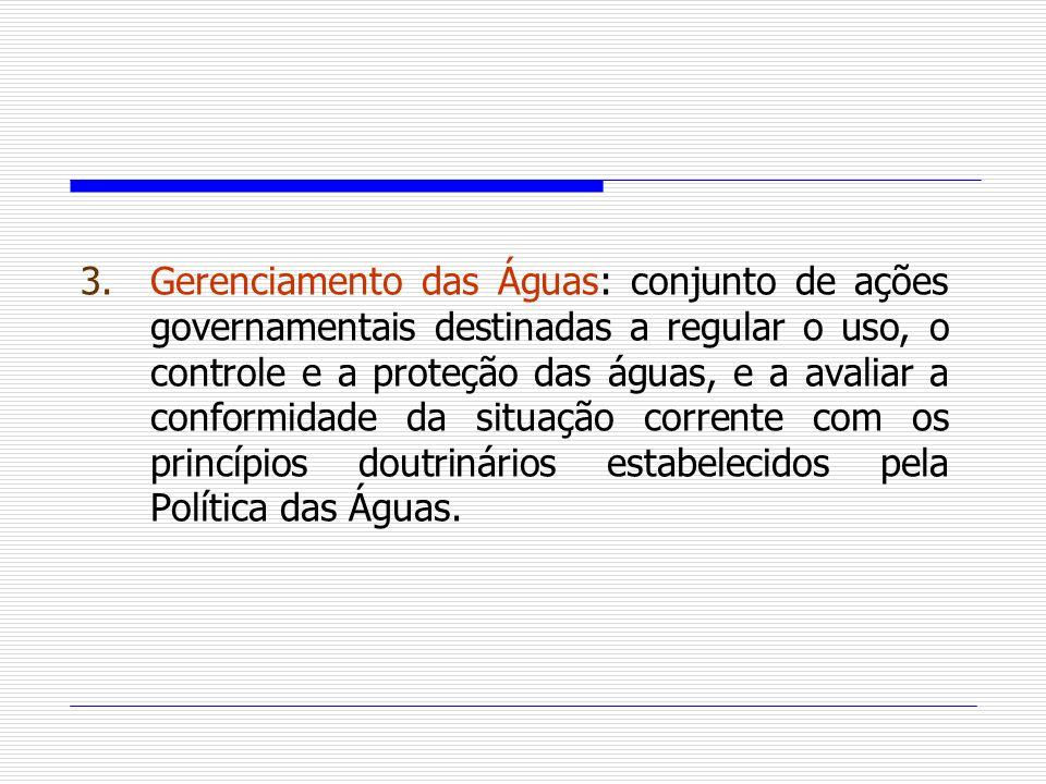 Gerenciamento das Águas: conjunto de ações governamentais destinadas a regular o uso, o controle e a proteção das águas, e a avaliar a conformidade da situação corrente com os princípios doutrinários estabelecidos pela Política das Águas.