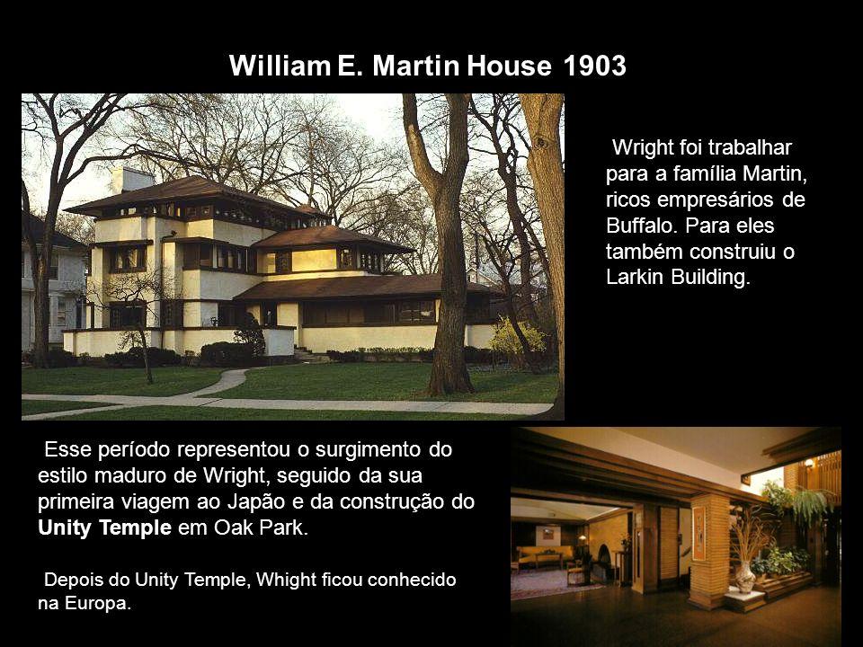 William E. Martin House 1903 Wright foi trabalhar para a família Martin, ricos empresários de Buffalo. Para eles também construiu o Larkin Building.