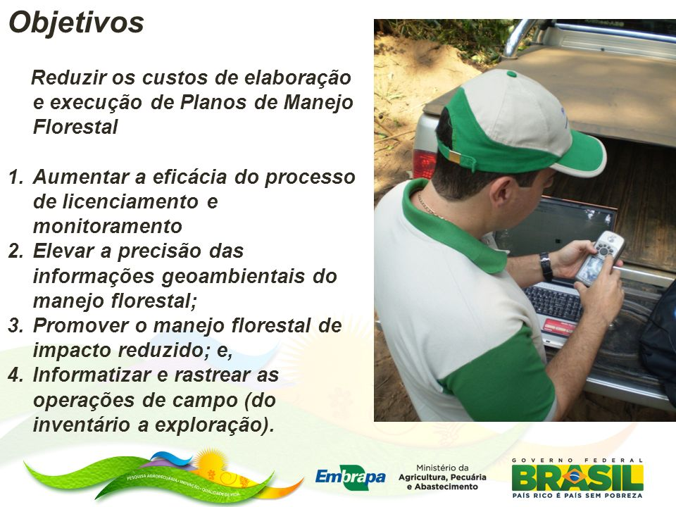 ObjetivosReduzir os custos de elaboração e execução de Planos de Manejo Florestal. Aumentar a eficácia do processo de licenciamento e monitoramento.