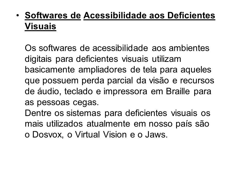 Softwares de Acessibilidade aos Deficientes Visuais Os softwares de acessibilidade aos ambientes digitais para deficientes visuais utilizam basicamente ampliadores de tela para aqueles que possuem perda parcial da visão e recursos de áudio, teclado e impressora em Braille para as pessoas cegas.