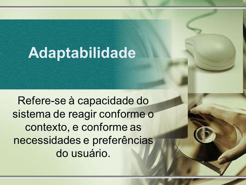 Adaptabilidade Refere-se à capacidade do sistema de reagir conforme o contexto, e conforme as necessidades e preferências do usuário.