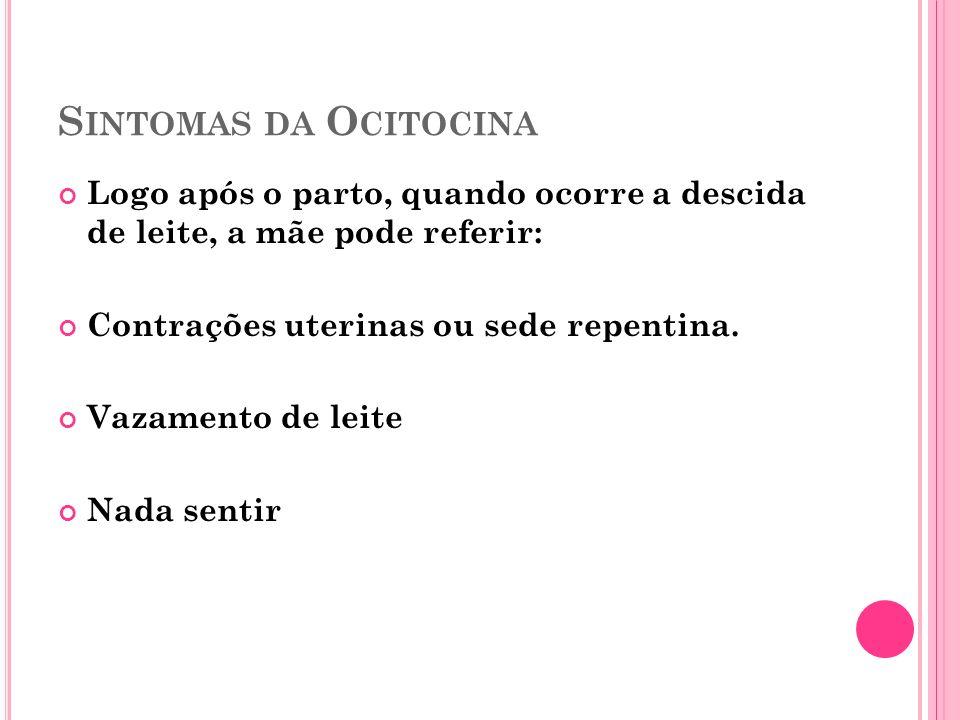 Sintomas da Ocitocina Logo após o parto, quando ocorre a descida de leite, a mãe pode referir: Contrações uterinas ou sede repentina.
