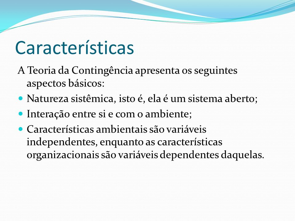 CaracterísticasA Teoria da Contingência apresenta os seguintes aspectos básicos: Natureza sistêmica, isto é, ela é um sistema aberto;