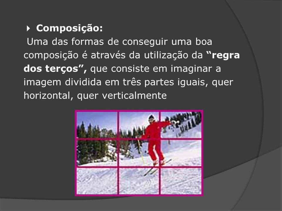  Composição: Uma das formas de conseguir uma boa composição é através da utilização da regra dos terços , que consiste em imaginar a imagem dividida em três partes iguais, quer horizontal, quer verticalmente