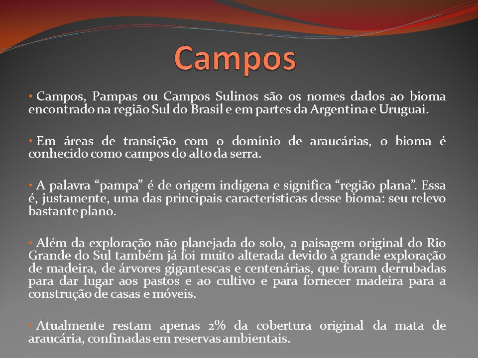 Campos Campos, Pampas ou Campos Sulinos são os nomes dados ao bioma encontrado na região Sul do Brasil e em partes da Argentina e Uruguai.