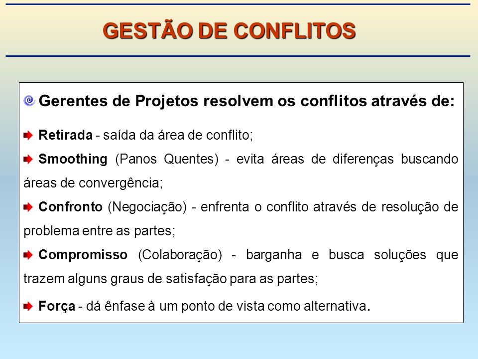 GESTÃO DE CONFLITOS Gerentes de Projetos resolvem os conflitos através de: Retirada - saída da área de conflito;