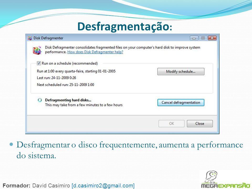 Desfragmentação:Desfragmentar o disco frequentemente, aumenta a performance do sistema.