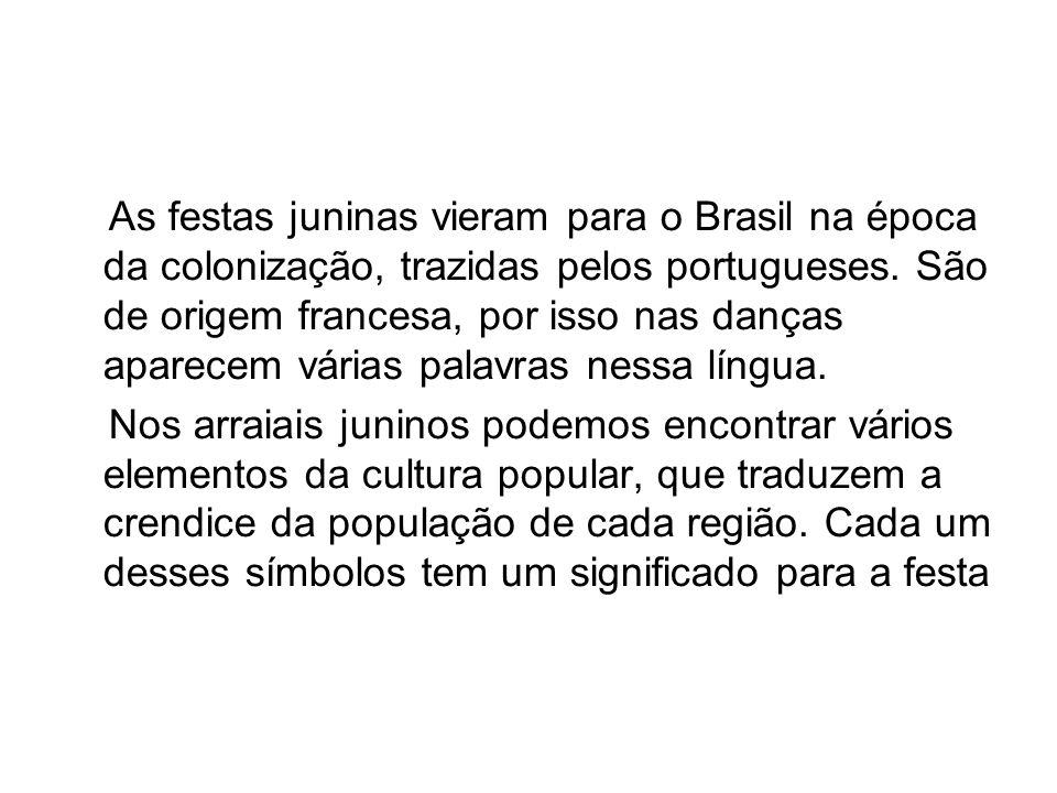 As festas juninas vieram para o Brasil na época da colonização, trazidas pelos portugueses. São de origem francesa, por isso nas danças aparecem várias palavras nessa língua.