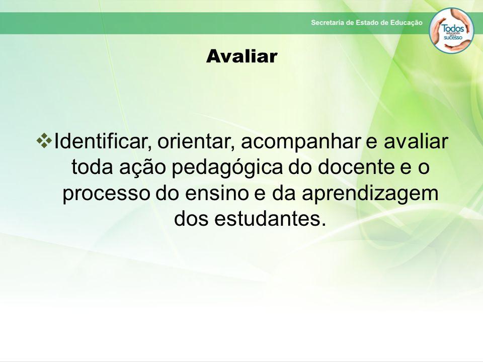 AvaliarIdentificar, orientar, acompanhar e avaliar toda ação pedagógica do docente e o processo do ensino e da aprendizagem dos estudantes.