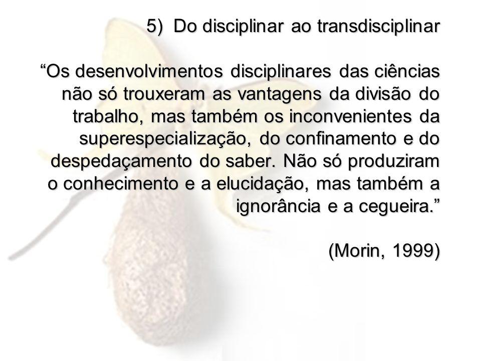 5) Do disciplinar ao transdisciplinar Os desenvolvimentos disciplinares das ciências não só trouxeram as vantagens da divisão do trabalho, mas também os inconvenientes da superespecialização, do confinamento e do despedaçamento do saber.