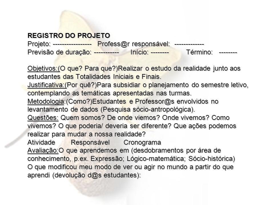 REGISTRO DO PROJETO Projeto: ----------------- Profess@r responsável: ------------- Previsão de duração: ----------- Início: -------- Término: -------- Objetivos:(O que.