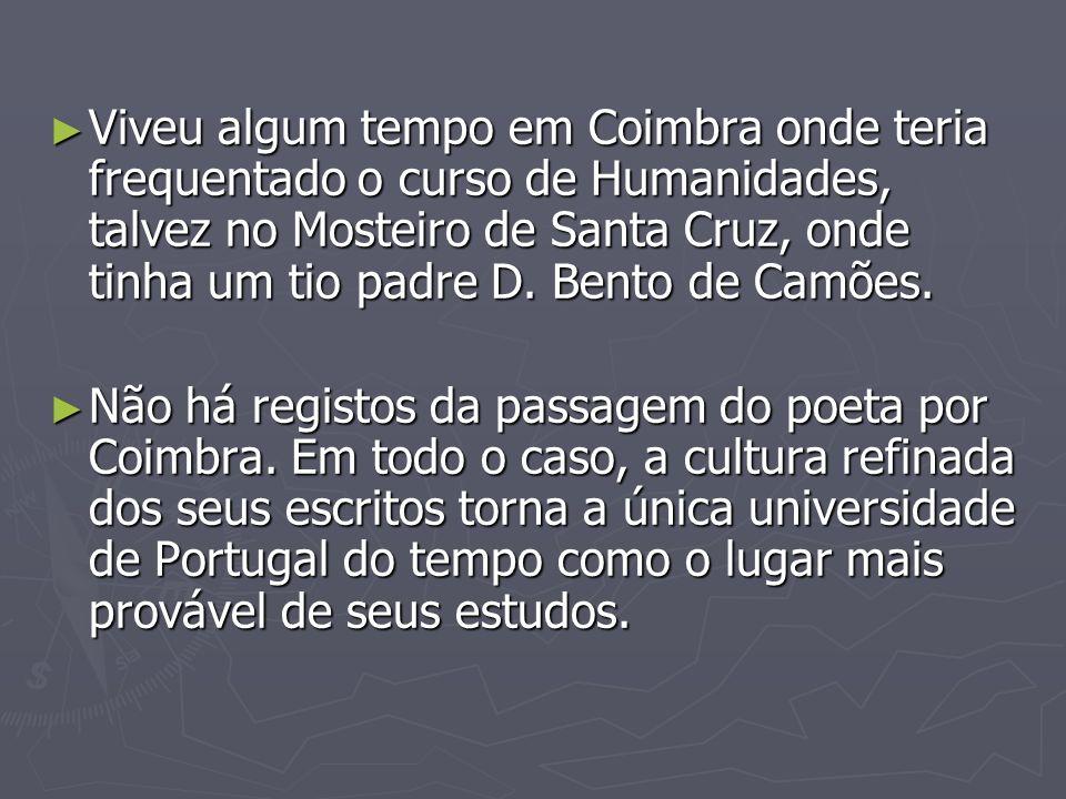 Viveu algum tempo em Coimbra onde teria frequentado o curso de Humanidades, talvez no Mosteiro de Santa Cruz, onde tinha um tio padre D. Bento de Camões.