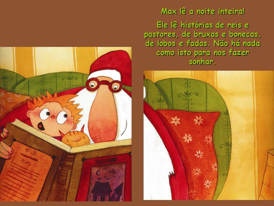 Max lê a noite inteira. Ele lê histórias de reis e pastores, de bruxas e bonecas, de lobos e fadas.