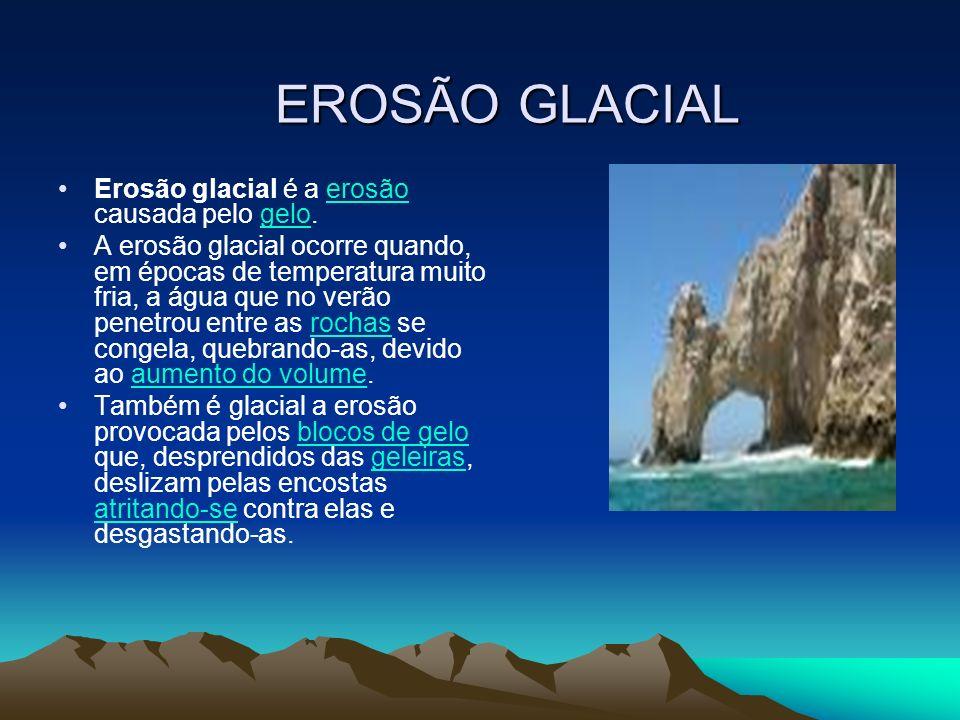EROSÃO GLACIAL Erosão glacial é a erosão causada pelo gelo.