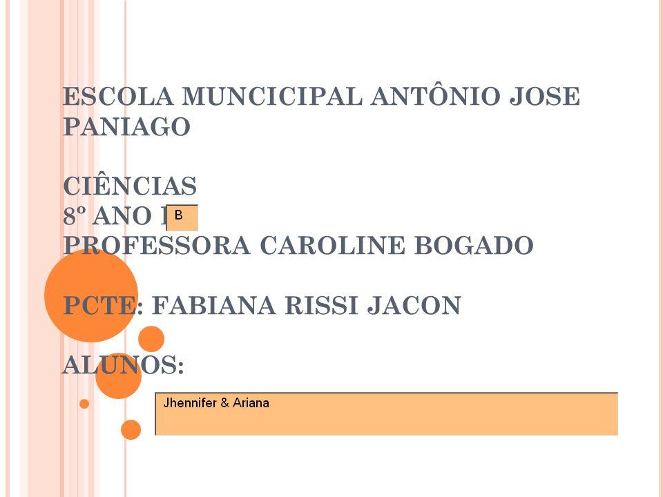 ESCOLA MUNCICIPAL ANTÔNIO JOSE PANIAGO CIÊNCIAS 8º ANO B PROFESSORA CAROLINE BOGADO PCTE: FABIANA RISSI JACON ALUNOS: