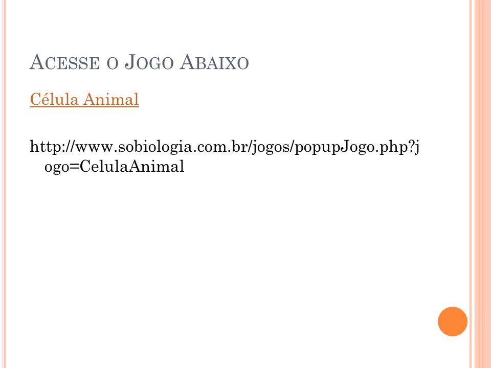 Acesse o Jogo Abaixo Célula Animal http://www.sobiologia.com.br/jogos/popupJogo.php j ogo=CelulaAnimal