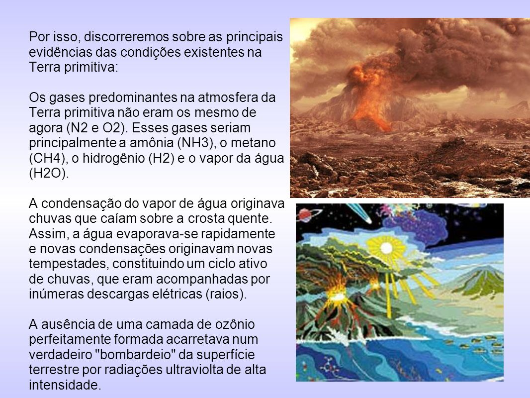Por isso, discorreremos sobre as principais evidências das condições existentes na Terra primitiva: Os gases predominantes na atmosfera da Terra primitiva não eram os mesmo de agora (N2 e O2).
