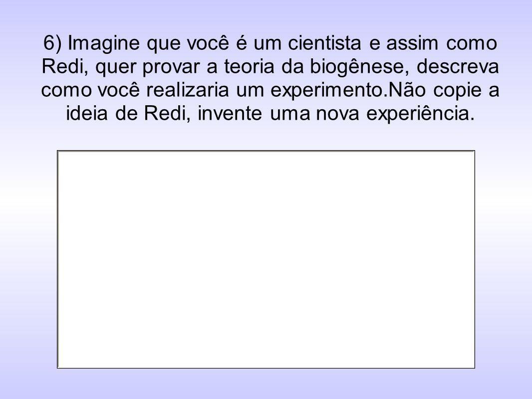 6) Imagine que você é um cientista e assim como Redi, quer provar a teoria da biogênese, descreva como você realizaria um experimento.Não copie a ideia de Redi, invente uma nova experiência.