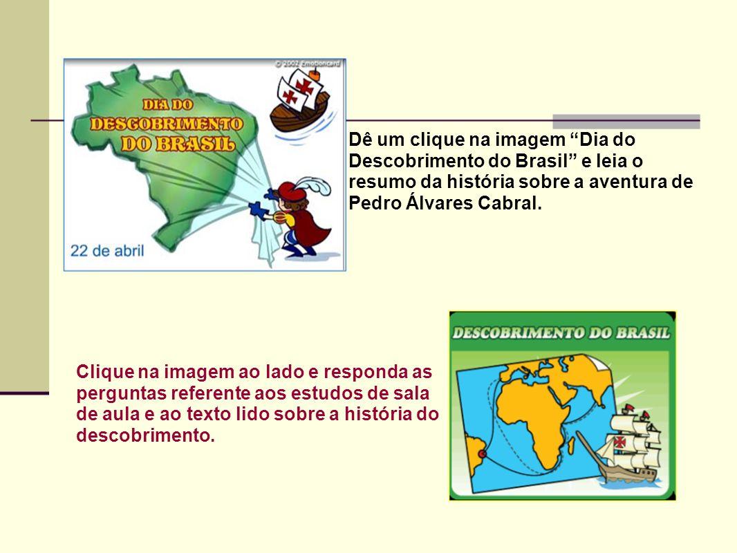 Dê um clique na imagem Dia do Descobrimento do Brasil e leia o resumo da história sobre a aventura de Pedro Álvares Cabral.