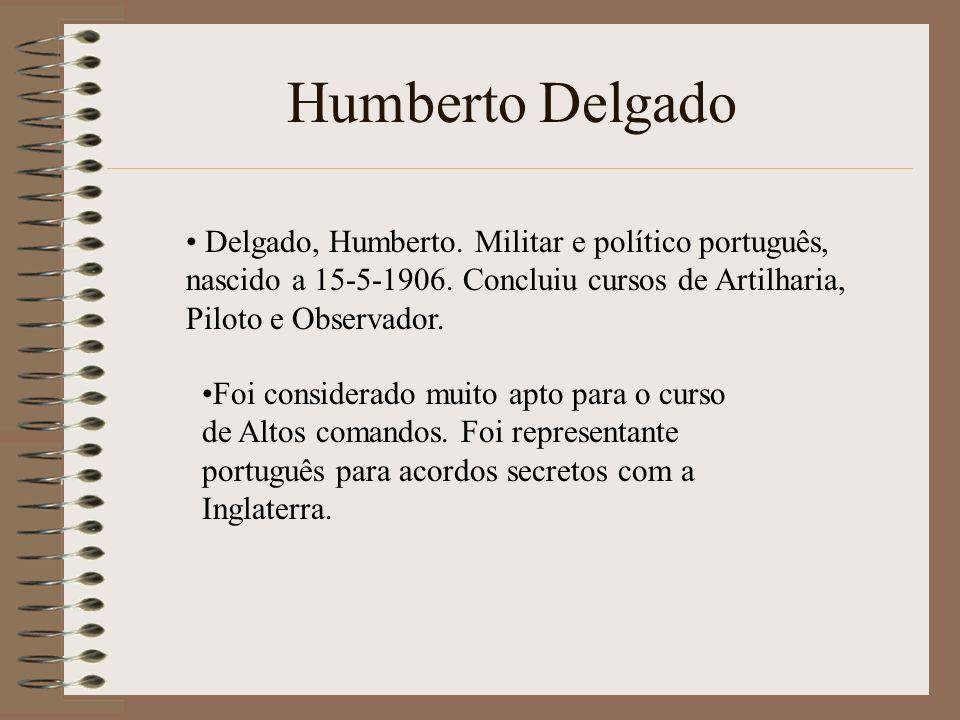 Humberto Delgado Delgado, Humberto. Militar e político português, nascido a 15-5-1906. Concluiu cursos de Artilharia, Piloto e Observador.