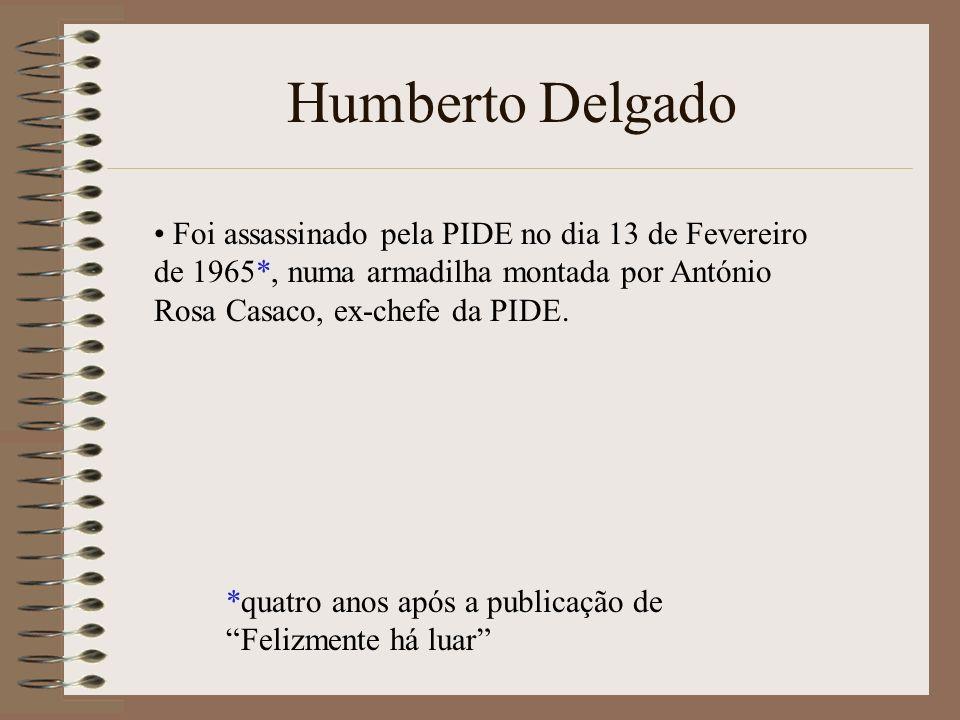 Humberto Delgado Foi assassinado pela PIDE no dia 13 de Fevereiro de 1965*, numa armadilha montada por António Rosa Casaco, ex-chefe da PIDE.