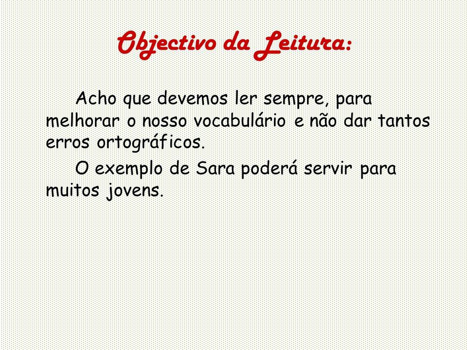 Objectivo da Leitura: Acho que devemos ler sempre, para melhorar o nosso vocabulário e não dar tantos erros ortográficos.