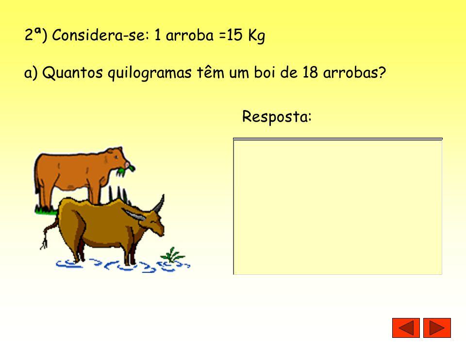 2ª) Considera-se: 1 arroba =15 Kg