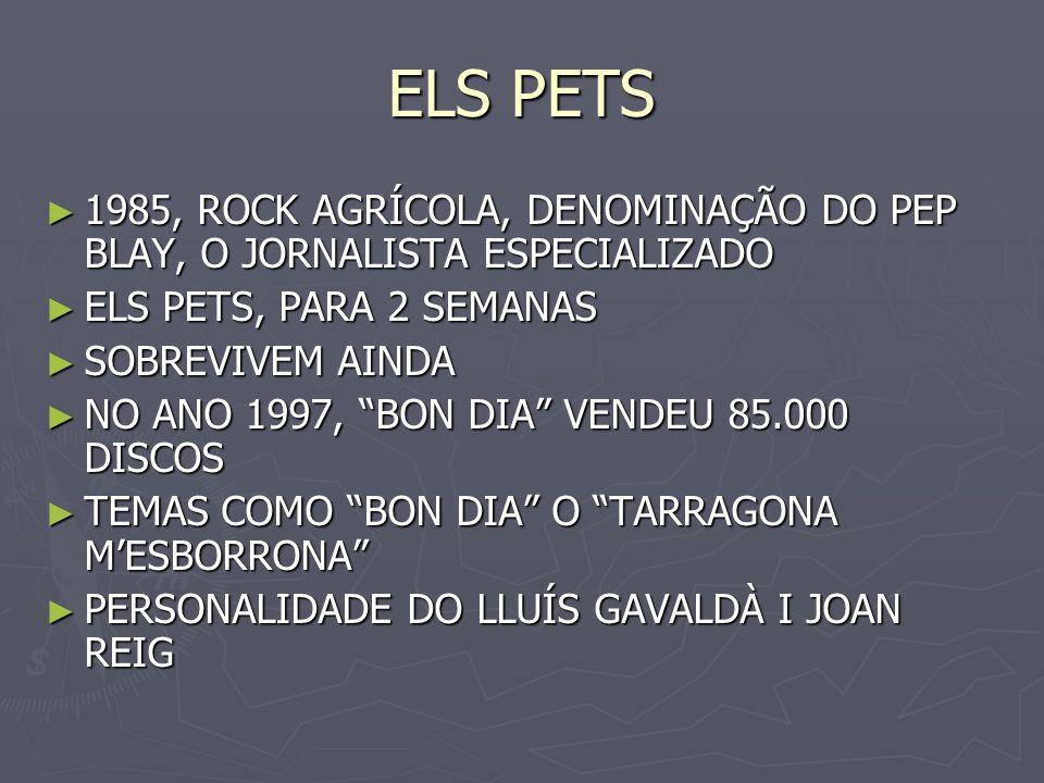 ELS PETS1985, ROCK AGRÍCOLA, DENOMINAÇÃO DO PEP BLAY, O JORNALISTA ESPECIALIZADO. ELS PETS, PARA 2 SEMANAS.