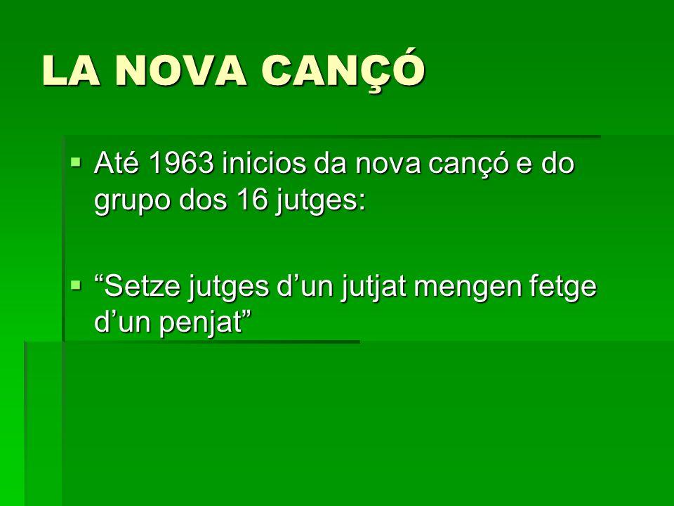 LA NOVA CANÇÓ Até 1963 inicios da nova cançó e do grupo dos 16 jutges: