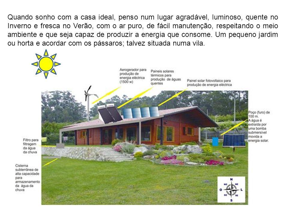 Quando sonho com a casa ideal, penso num lugar agradável, luminoso, quente no Inverno e fresca no Verão, com o ar puro, de fácil manutenção, respeitando o meio ambiente e que seja capaz de produzir a energia que consome.
