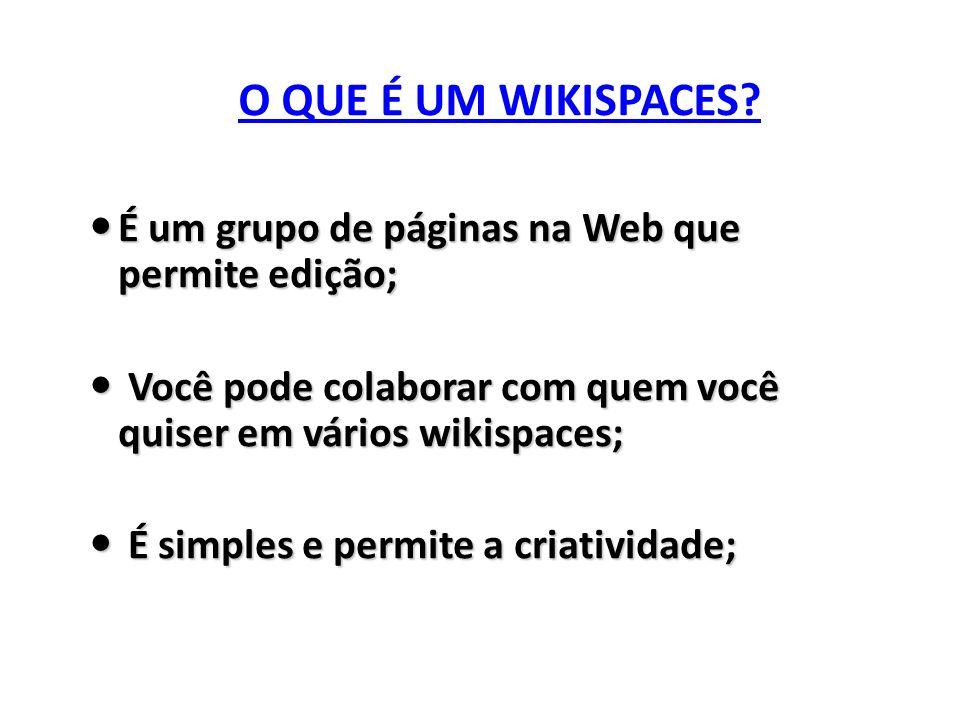 O QUE É UM WIKISPACES É um grupo de páginas na Web que permite edição; Você pode colaborar com quem você quiser em vários wikispaces;