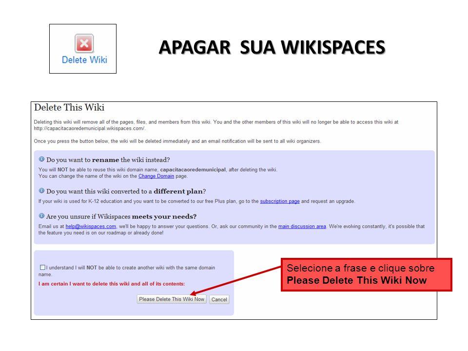 APAGAR SUA WIKISPACES Selecione a frase e clique sobre Please Delete This Wiki Now