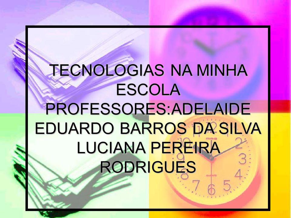 TECNOLOGIAS NA MINHA ESCOLA PROFESSORES:ADELAIDE EDUARDO BARROS DA SILVA LUCIANA PEREIRA RODRIGUES