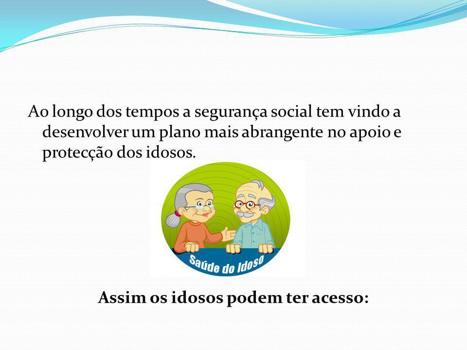 Ao longo dos tempos a segurança social tem vindo a desenvolver um plano mais abrangente no apoio e protecção dos idosos. Assim os idosos podem ter acesso: