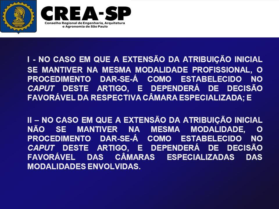 I - NO CASO EM QUE A EXTENSÃO DA ATRIBUIÇÃO INICIAL SE MANTIVER NA MESMA MODALIDADE PROFISSIONAL, O PROCEDIMENTO DAR-SE-Á COMO ESTABELECIDO NO CAPUT DESTE ARTIGO, E DEPENDERÁ DE DECISÃO FAVORÁVEL DA RESPECTIVA CÂMARA ESPECIALIZADA; E