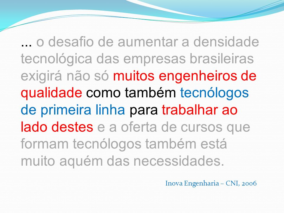... o desafio de aumentar a densidade tecnológica das empresas brasileiras exigirá não só muitos engenheiros de qualidade como também tecnólogos de primeira linha para trabalhar ao lado destes e a oferta de cursos que formam tecnólogos também está muito aquém das necessidades.