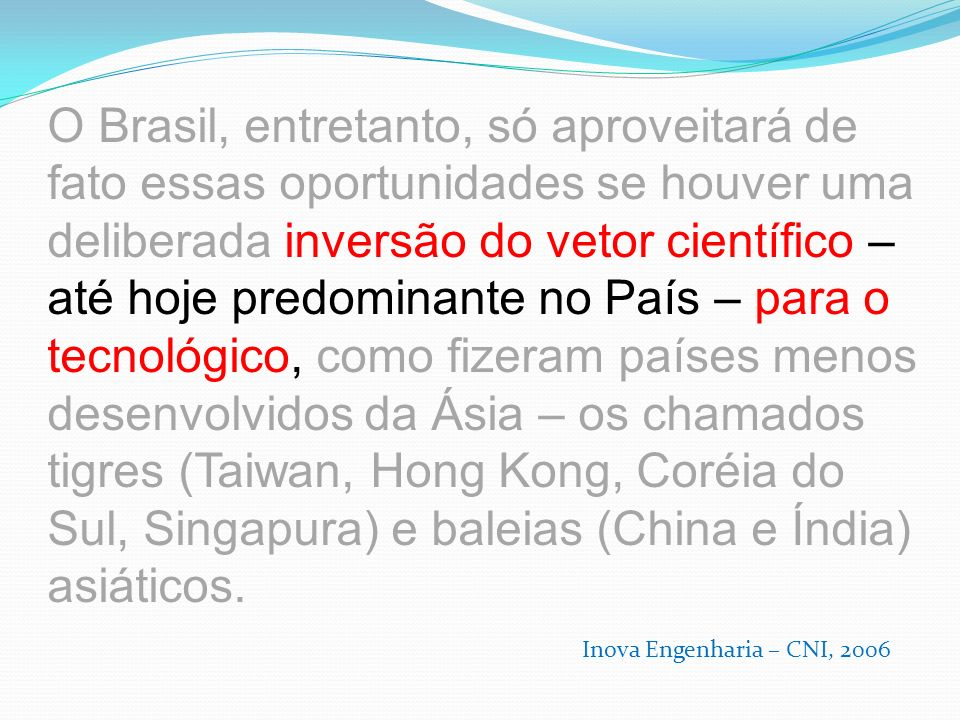 O Brasil, entretanto, só aproveitará de fato essas oportunidades se houver uma deliberada inversão do vetor científico – até hoje predominante no País – para o tecnológico, como fizeram países menos desenvolvidos da Ásia – os chamados tigres (Taiwan, Hong Kong, Coréia do Sul, Singapura) e baleias (China e Índia) asiáticos.