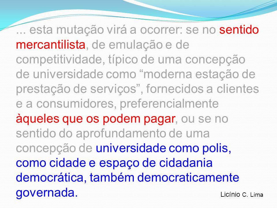 ... esta mutação virá a ocorrer: se no sentido mercantilista, de emulação e de competitividade, típico de uma concepção de universidade como moderna estação de prestação de serviços , fornecidos a clientes e a consumidores, preferencialmente àqueles que os podem pagar, ou se no sentido do aprofundamento de uma concepção de universidade como polis, como cidade e espaço de cidadania democrática, também democraticamente governada.