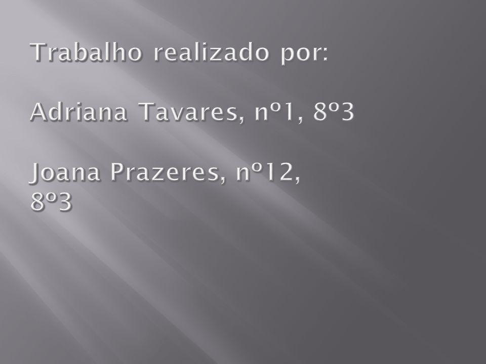 Trabalho realizado por: Adriana Tavares, nº1, 8º3 Joana Prazeres, nº12, 8º3