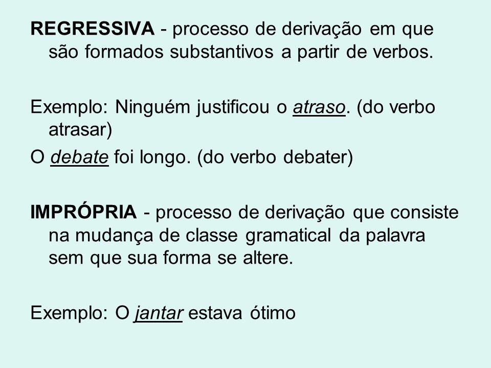 REGRESSIVA - processo de derivação em que são formados substantivos a partir de verbos.