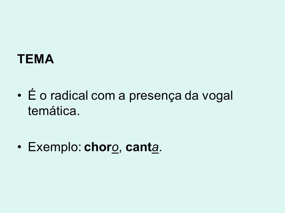 TEMA É o radical com a presença da vogal temática. Exemplo: choro, canta.