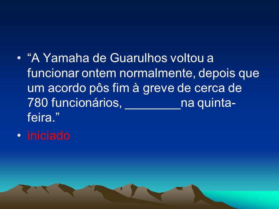 A Yamaha de Guarulhos voltou a funcionar ontem normalmente, depois que um acordo pôs fim à greve de cerca de 780 funcionários, ________na quinta-feira.