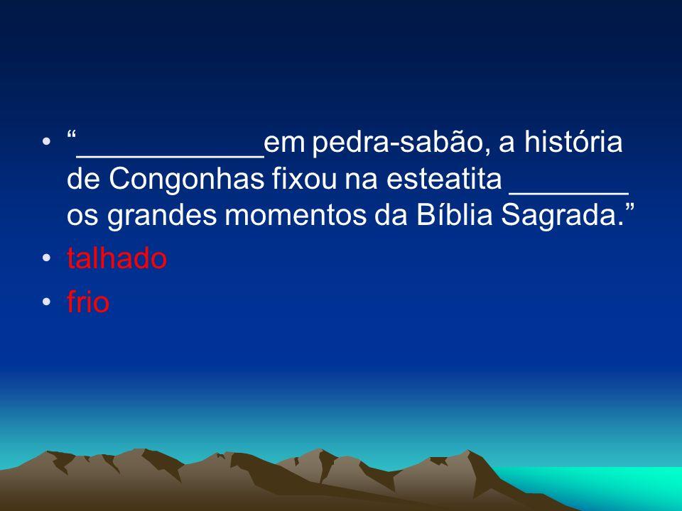 ___________em pedra-sabão, a história de Congonhas fixou na esteatita _______ os grandes momentos da Bíblia Sagrada.