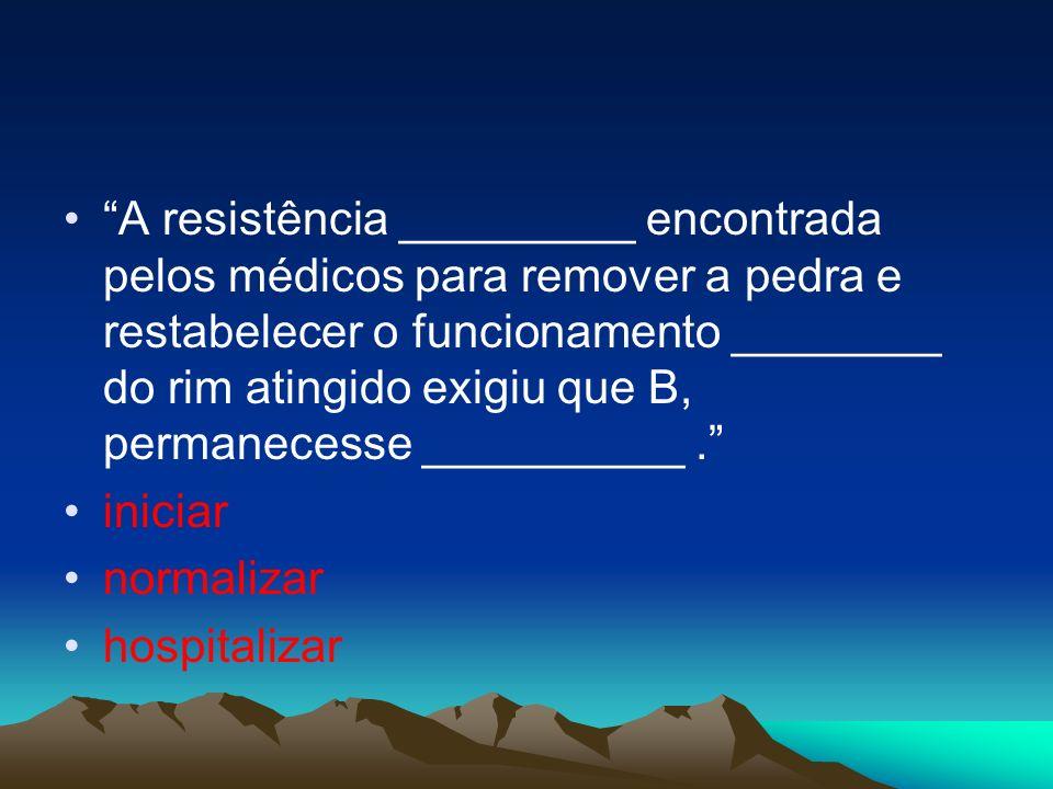 A resistência _________ encontrada pelos médicos para remover a pedra e restabelecer o funcionamento ________ do rim atingido exigiu que B, permanecesse __________ .