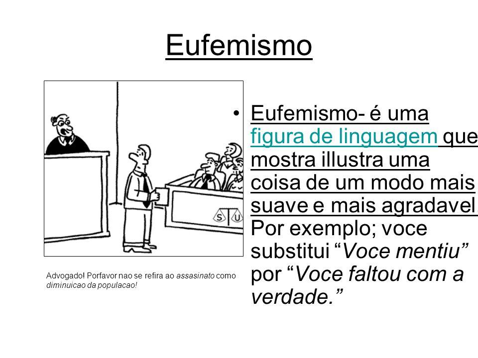 Eufemismo- é uma figura de linguagem que mostra illustra uma coisa de um modo mais suave e mais agradavel. Por exemplo; voce substitui Voce mentiu por Voce faltou co