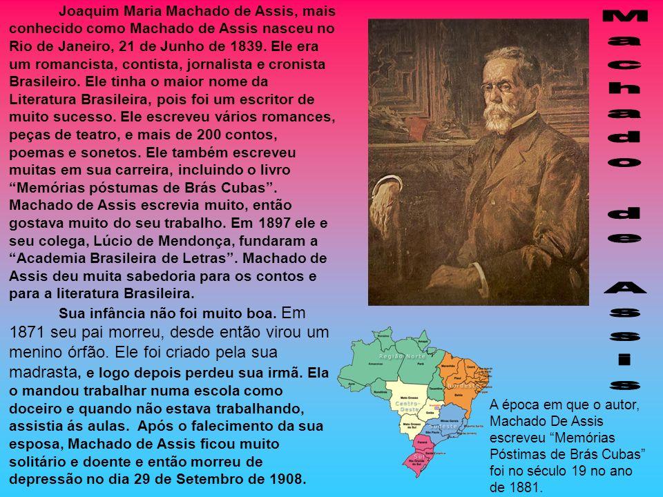 Joaquim Maria Machado de Assis, mais conhecido como Machado de Assis nasceu no Rio de Janeiro, 21 de Junho de 1839. Ele era um romancista, contista, jornalista e cronista Brasileiro. Ele tinha o maior nome da Literatura Brasileira, pois foi um escritor de muito sucesso. Ele escreveu vários romances, peças de teatro, e mais de 200 contos, poemas e sonetos. Ele também escreveu muitas em sua carreira, incluindo o livro Memórias póstumas de Brás Cubas . Machado de Assis escrevia muito, então gostava muito do seu trabalho. Em 1897 ele e seu colega, Lúcio de Mendonça, fundaram a Academia Brasileira de Letras . Machado de Assis deu muita sabedoria para os contos e para a literatura Brasileira.