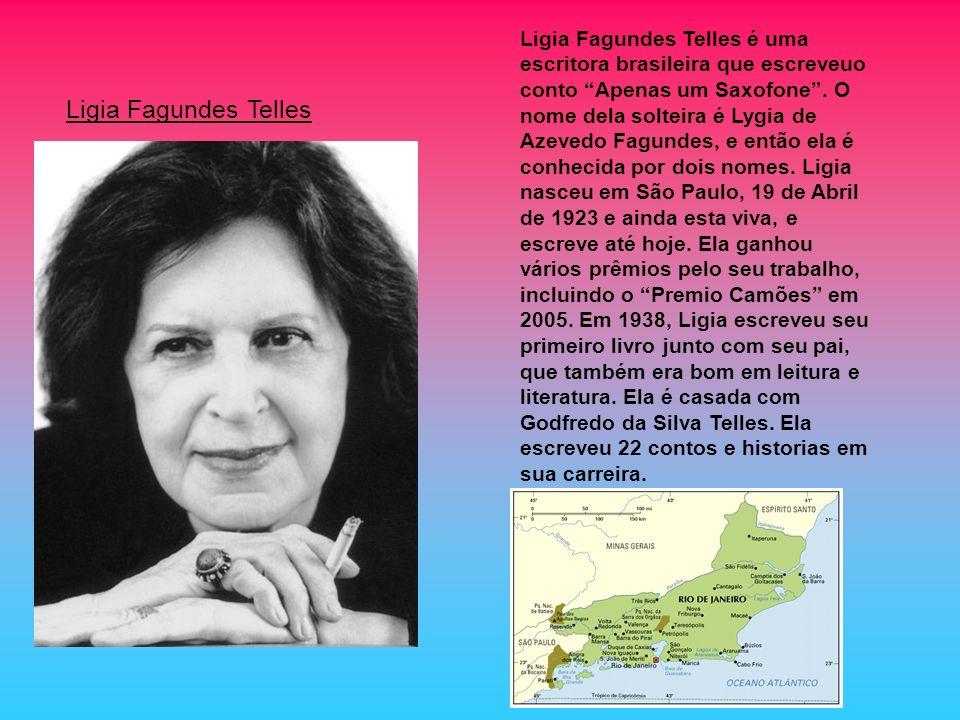 Ligia Fagundes Telles é uma escritora brasileira que escreveuo conto Apenas um Saxofone . O nome dela solteira é Lygia de Azevedo Fagundes, e então ela é conhecida por dois nomes. Ligia nasceu em São Paulo, 19 de Abril de 1923 e ainda esta viva, e escreve até hoje. Ela ganhou vários prêmios pelo seu trabalho, incluindo o Premio Camões em 2005. Em 1938, Ligia escreveu seu primeiro livro junto com seu pai, que também era bom em leitura e literatura. Ela é casada com Godfredo da Silva Telles. Ela escreveu 22 contos e historias em sua carreira.