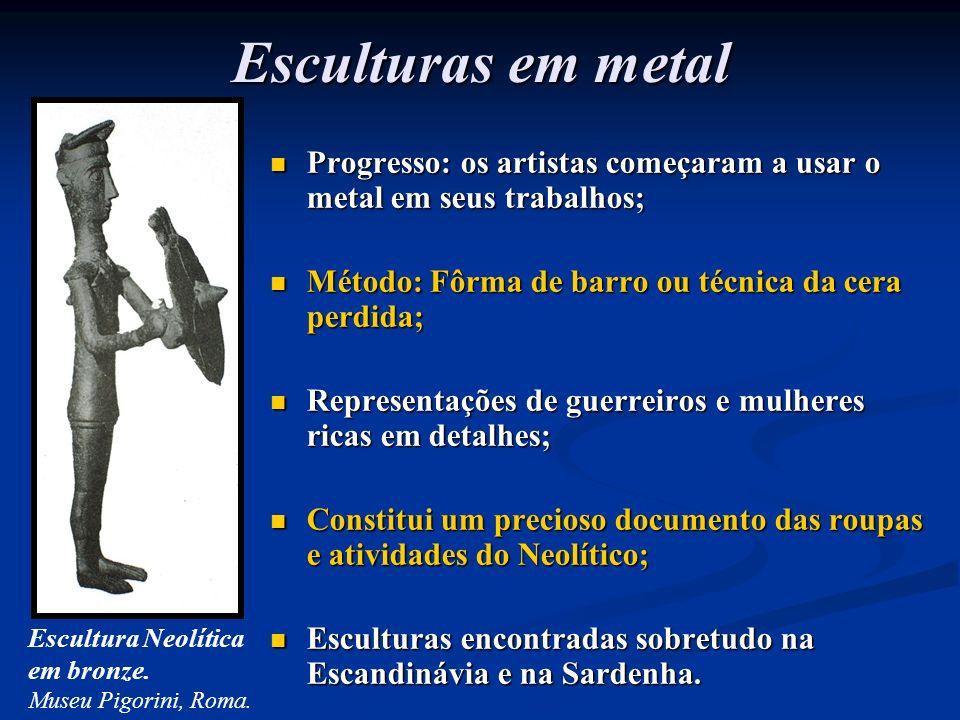 Esculturas em metal Progresso: os artistas começaram a usar o metal em seus trabalhos; Método: Fôrma de barro ou técnica da cera perdida;