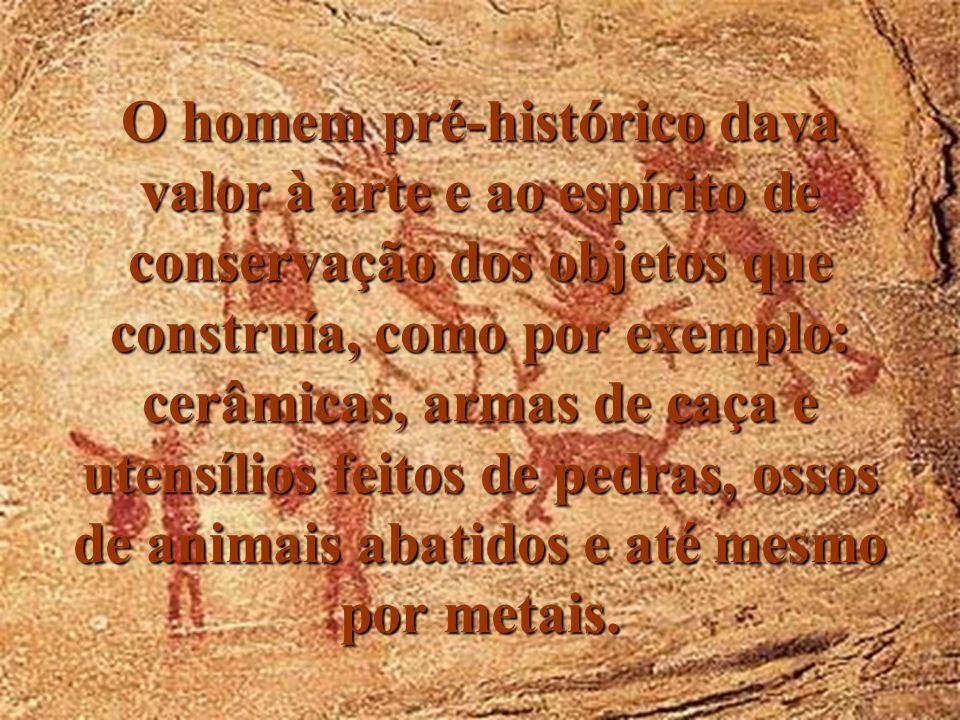 O homem pré-histórico dava valor à arte e ao espírito de conservação dos objetos que construía, como por exemplo: cerâmicas, armas de caça e utensílios feitos de pedras, ossos de animais abatidos e até mesmo por metais.